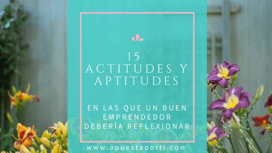 15 actitudes y aptitudes en las que un buen emprendedor debería reflexionar